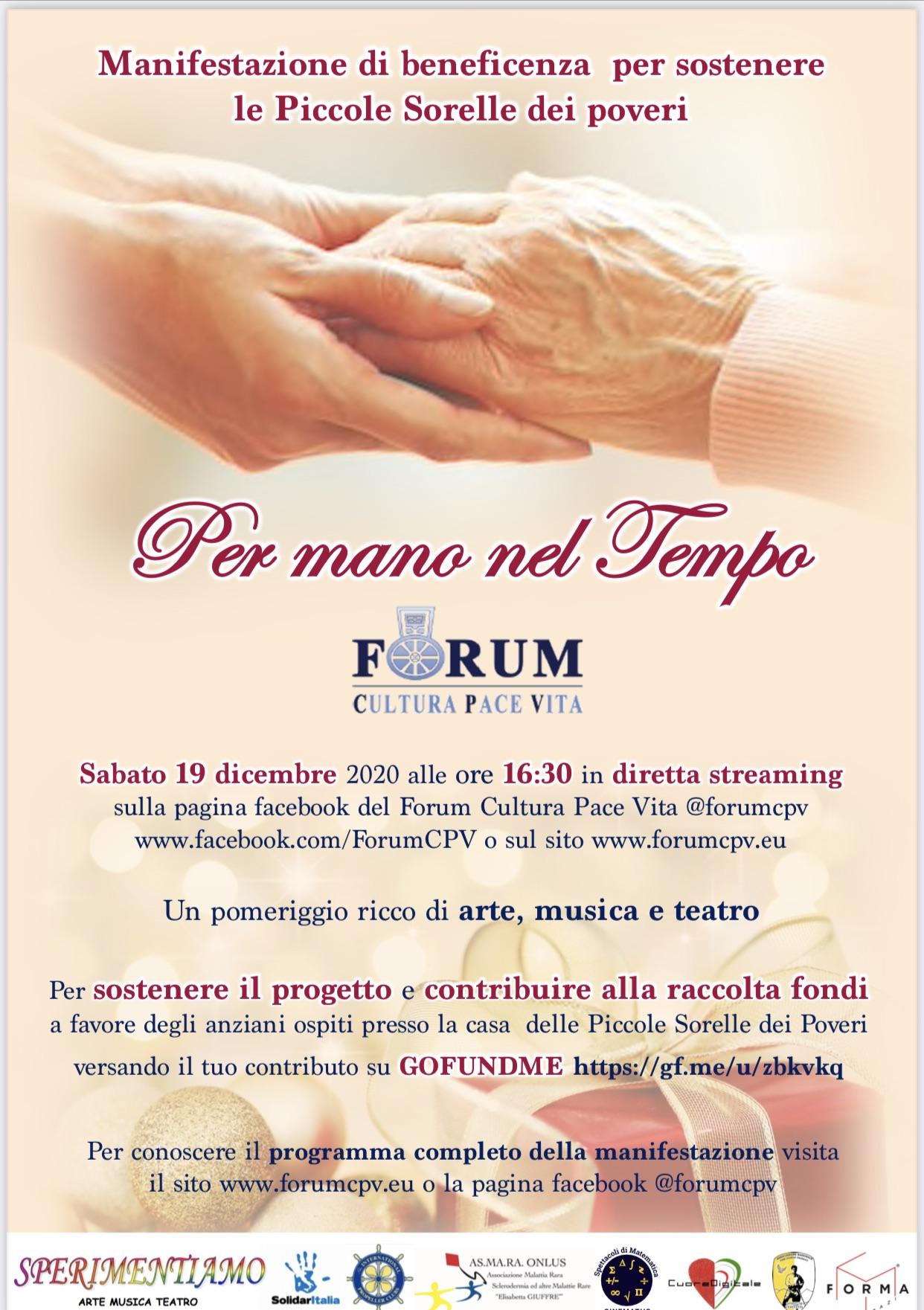 Sabato 19 dicembre 2020 alle ore 16:30 in diretta streaming sulla pagina facebook del Forum Cultura Pace Vita @forumcpv www.facebook.com/ForumCPV o sul sito www.forumcpv.eu. Un pomeriggio ricco di arte, musica e teatro Per sostenere il progetto e contribuire alla raccolta fondi a favore degli anziani ospiti presso la casa delle Piccole Sorelle dei Poveri versando il tuo contributo su GOFUNDME https://gf.me/u/zbkvkq Per conoscere il programma completo della manifestazione visita il sito www.forumcpv.eu o la pagina facebook @forumcpv